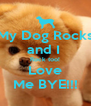 My Dog Rocks and I  Rock too! Love Me BYE!!! - Personalised Poster A4 size