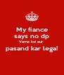My fiance says no dp Varna koi aur  pasand kar lega!  - Personalised Poster A4 size