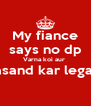 My fiance says no dp Varna koi aur  pasand kar lega!!!  - Personalised Poster A4 size