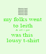 my folks went to leith & all i got was this  lousy t-shirt - Personalised Poster A4 size