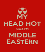 MY HEAD HOT CUZ I'M MIDDLE EASTERN - Personalised Poster A4 size