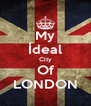 My İdeal City Of LONDON - Personalised Poster A4 size