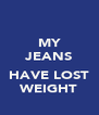 MY JEANS  HAVE LOST WEIGHT - Personalised Poster A4 size