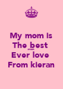 My mom is The best  Mom Ever love  From kieran - Personalised Poster A4 size