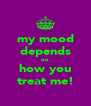 my mood depends on  how you treat me! - Personalised Poster A4 size