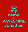 my name is AWESOME Jonathan - Personalised Poster A4 size