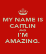 MY NAME IS CAITLIN AND I'M AMAZING. - Personalised Poster A4 size