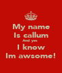 My name Is callum And yes  I know Im awsome! - Personalised Poster A4 size