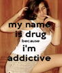 my name  is drug because i'm  addictive  - Personalised Poster A4 size