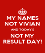 MY NAMES NOT VIVIAN AND TODAY'S NOT MY RESULT DAY! - Personalised Poster A4 size
