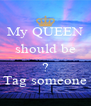 My QUEEN should be  ? Tag someone - Personalised Poster A4 size