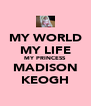 MY WORLD MY LIFE MY PRINCESS MADISON KEOGH - Personalised Poster A4 size
