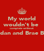 My world wouldn't be  complete without  Jordan and Brae Brae  - Personalised Poster A4 size