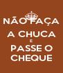 NÃO FAÇA  A CHUCA E PASSE O CHEQUE - Personalised Poster A4 size