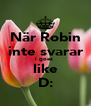 När Robin inte svarar i goes  like D: - Personalised Poster A4 size