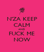 N'ZA KEEP CALM AND FUCK ME NOW - Personalised Poster A4 size