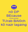 n0 DP BEcause s0me pe0ple TUrab BAl0ch k0 nazr lagaing - Personalised Poster A4 size