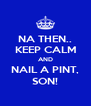 NA THEN.. KEEP CALM AND NAIL A PINT, SON! - Personalised Poster A4 size