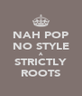 NAH POP NO STYLE A STRICTLY ROOTS - Personalised Poster A4 size