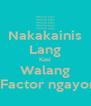 Nakakainis Lang Kasi Walang XFactor ngayon! - Personalised Poster A4 size