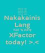 Nakakainis Lang Kasi Walang XFactor today! >.< - Personalised Poster A4 size