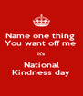 Name one thing  You want off me  It's National Kindness day - Personalised Poster A4 size
