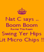 Nat C says .. Boom Boom Raving This Room Swing Yer Hips Lit Micro Chips !! - Personalised Poster A4 size