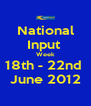 National Input  Week 18th - 22nd  June 2012 - Personalised Poster A4 size