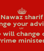 Nawaz sharif Change your advisors Or  We will change our Prime minister  - Personalised Poster A4 size