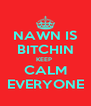 NAWN IS BITCHIN KEEP  CALM EVERYONE - Personalised Poster A4 size