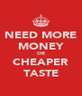 NEED MORE MONEY OR CHEAPER TASTE - Personalised Poster A4 size