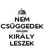 NEM CSÜGGEDEK INKÁBB KIRÁLY LESZEK - Personalised Poster A4 size