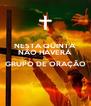 NESTA QUINTA  NÃO HAVERÁ   GRUPO DE ORAÇÃO  - Personalised Poster A4 size