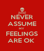 NEVER ASSUME MY  FEELINGS ARE OK  - Personalised Poster A4 size