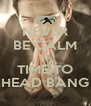 NEVER BE CALM IT'S  TIME TO HEAD BANG - Personalised Poster A4 size