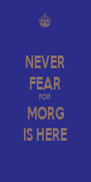 NEVER FEAR FOR MORG IS HERE - Personalised Poster A4 size