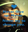 Never Give  up. Never  lose hope. Never try to change you. - Personalised Poster A4 size