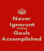 Never Ignorant Getting Goals Accomplished - Personalised Poster A4 size