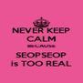 NEVER KEEP CALM BECAUSE SEOPSEOP is TOO REAL - Personalised Poster A4 size