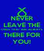 NEVER LEAVE THE ONES THAT ARE ALWAYS THERE FOR YOU! - Personalised Poster A4 size
