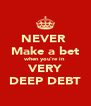 NEVER  Make a bet when you're in VERY DEEP DEBT - Personalised Poster A4 size