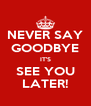 NEVER SAY GOODBYE IT'S SEE YOU LATER! - Personalised Poster A4 size
