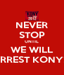 NEVER STOP UNTIL WE WILL ARREST KONY!!! - Personalised Poster A4 size