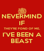NEVERMIND IF THEY'RE FOND OF ME, I'VE BEEN A BEAST - Personalised Poster A4 size
