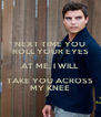 NEXT TIME YOU ROLL YOUR EYES AT ME, I WILL TAKE YOU ACROSS MY KNEE - Personalised Poster A4 size