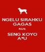 NGELU SIRAHKU GAGAS KOE SENG KOYO A*U - Personalised Poster A4 size