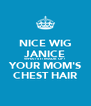 NICE WIG JANICE WHAT'S IT MADE OF? YOUR MOM'S CHEST HAIR - Personalised Poster A4 size