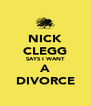 NICK CLEGG SAYS I WANT A DIVORCE - Personalised Poster A4 size
