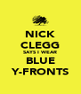 NICK CLEGG SAYS I WEAR BLUE Y-FRONTS - Personalised Poster A4 size