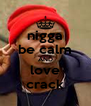 nigga be calm AND love crack - Personalised Poster A4 size